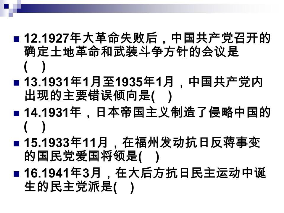12.1927 年大革命失败后,中国共产党召开的 确定土地革命和武装斗争方针的会议是 ( ) 13.1931 年 1 月至 1935 年 1 月,中国共产党内 出现的主要错误倾向是 ( ) 14.1931 年,日本帝国主义制造了侵略中国的 ( ) 15.1933 年 11 月,在福州发动抗日反蒋事变 的国民党爱国将领是 ( ) 16.1941 年 3 月,在大后方抗日民主运动中诞 生的民主党派是 ( )