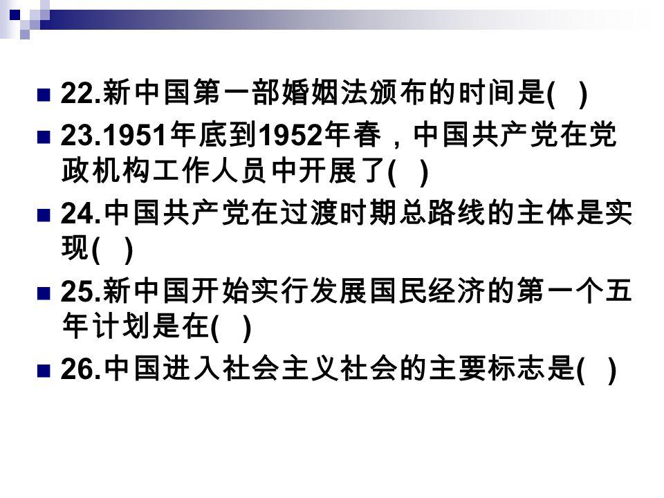 22. 新中国第一部婚姻法颁布的时间是 ( ) 23.1951 年底到 1952 年春,中国共产党在党 政机构工作人员中开展了 ( ) 24.