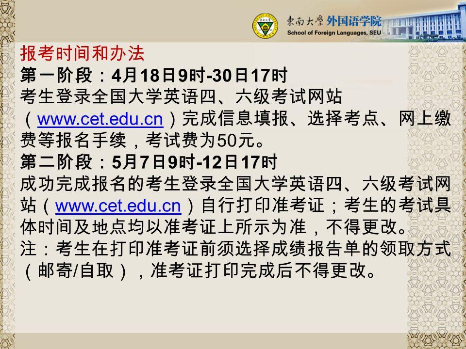 报考时间和办法 第一阶段: 4 月 18 日 9 时 -30 日 17 时 考生登录全国大学英语四、六级考试网站 ( www.cet.edu.cn )完成信息填报、选择考点、网上缴 费等报名手续,考试费为 50 元。 第二阶段: 5 月 7 日 9 时 -12 日 17 时 成功完成报名的考生登录全国大学英语四、六级考试网 站( www.cet.edu.cn )自行打印准考证;考生的考试具 体时间及地点均以准考证上所示为准,不得更改。 注:考生在打印准考证前须选择成绩报告单的领取方式 (邮寄 / 自取),准考证打印完成后不得更改。 www.cet.edu.cn