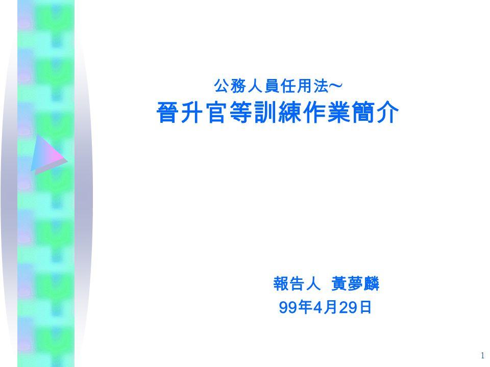 1 公務人員任用法 ~ 晉升官等訓練作業簡介 報告人 黃夢麟 99 年 4 月 29 日