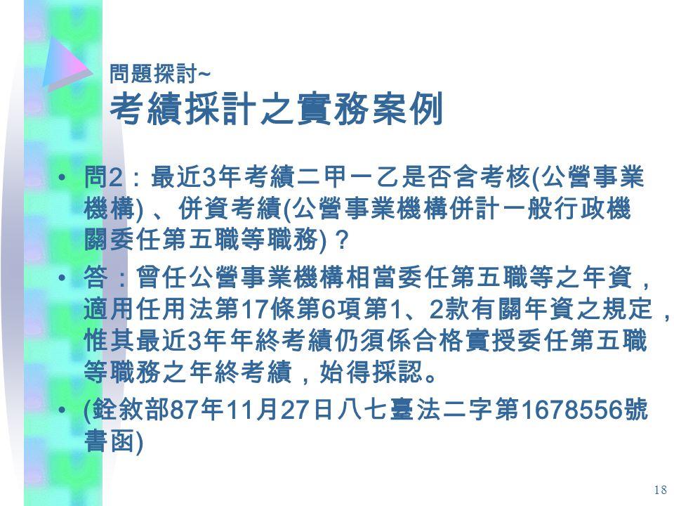18 問題探討 ~ 考績採計之實務案例 問 2 :最近 3 年考績二甲一乙是否含考核 ( 公營事業 機構 ) 、併資考績 ( 公營事業機構併計一般行政機 關委任第五職等職務 ) .
