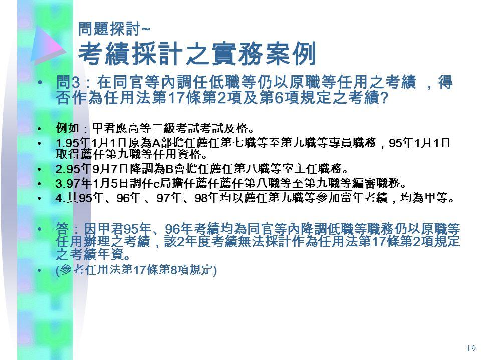 19 問題探討 ~ 考績採計之實務案例 問 3 :在同官等內調任低職等仍以原職等任用之考績 ,得 否作為任用法第 17 條第 2 項及第 6 項規定之考績 .