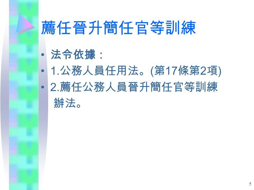5 薦任晉升簡任官等訓練 法令依據: 1. 公務人員任用法。 ( 第 17 條第 2 項 ) 2. 薦任公務人員晉升簡任官等訓練 辦法。