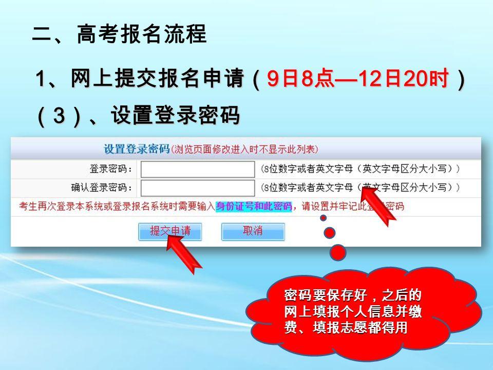 二、高考报名流程 1 、网上提交报名申请( 9 日 8 点 —12 日 20 时) ( 3 )、设置登录密码 密码要保存好,之后的 网上填报个人信息并缴 费、填报志愿都得用