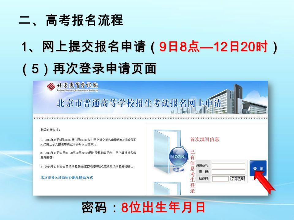 二、高考报名流程 1 、网上提交报名申请( 9 日 8 点 —12 日 20 时) ( 5 )再次登录申请页面 密码: 8 位出生年月日
