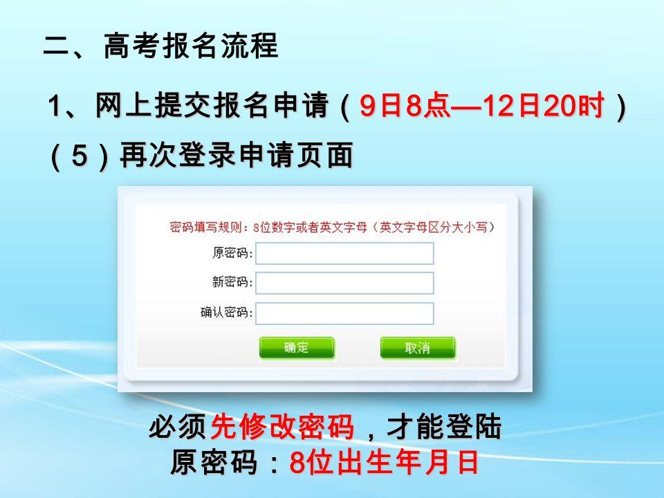 二、高考报名流程 1 、网上提交报名申请( 9 日 8 点 —12 日 20 时) ( 5 )再次登录申请页面 必须先修改密码,才能登陆 原密码: 8 位出生年月日