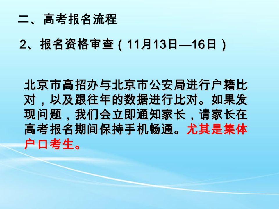 2 、报名资格审查( 11 月 13 日 —16 日) 二、高考报名流程 北京市高招办与北京市公安局进行户籍比 对,以及跟往年的数据进行比对。如果发 现问题,我们会立即通知家长,请家长在 高考报名期间保持手机畅通。尤其是集体 户口考生。