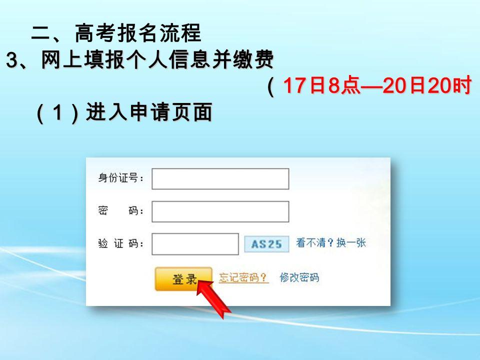 二、高考报名流程 3 、网上填报个人信息并缴费 ( 17 日 8 点 —20 日 20 时) ( 17 日 8 点 —20 日 20 时) ( 1 )进入申请页面
