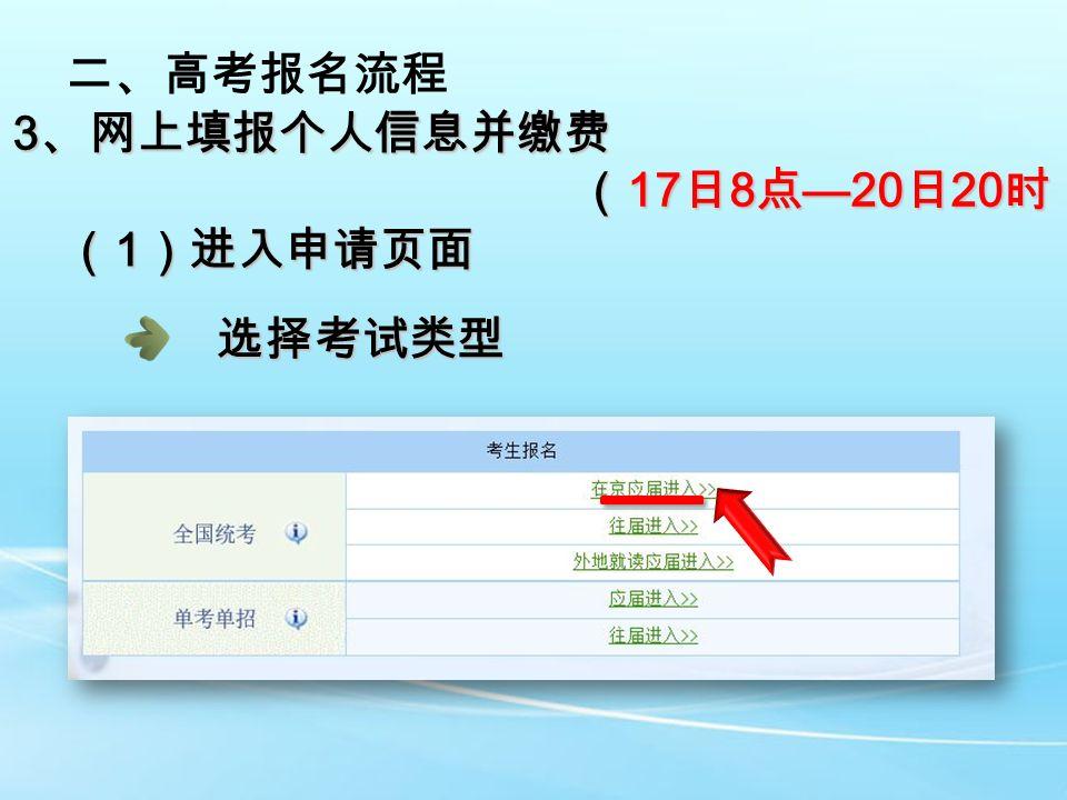 二、高考报名流程 3 、网上填报个人信息并缴费 ( 17 日 8 点 —20 日 20 时) ( 17 日 8 点 —20 日 20 时) ( 1 )进入申请页面 选择考试类型