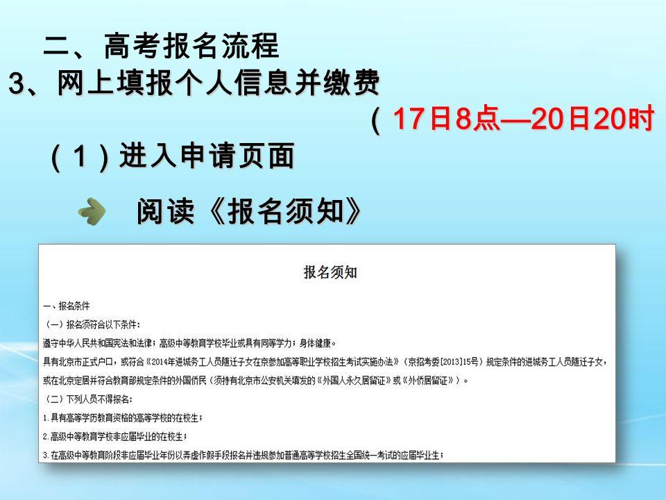 二、高考报名流程 3 、网上填报个人信息并缴费 ( 17 日 8 点 —20 日 20 时) ( 17 日 8 点 —20 日 20 时) ( 1 )进入申请页面 阅读《报名须知》