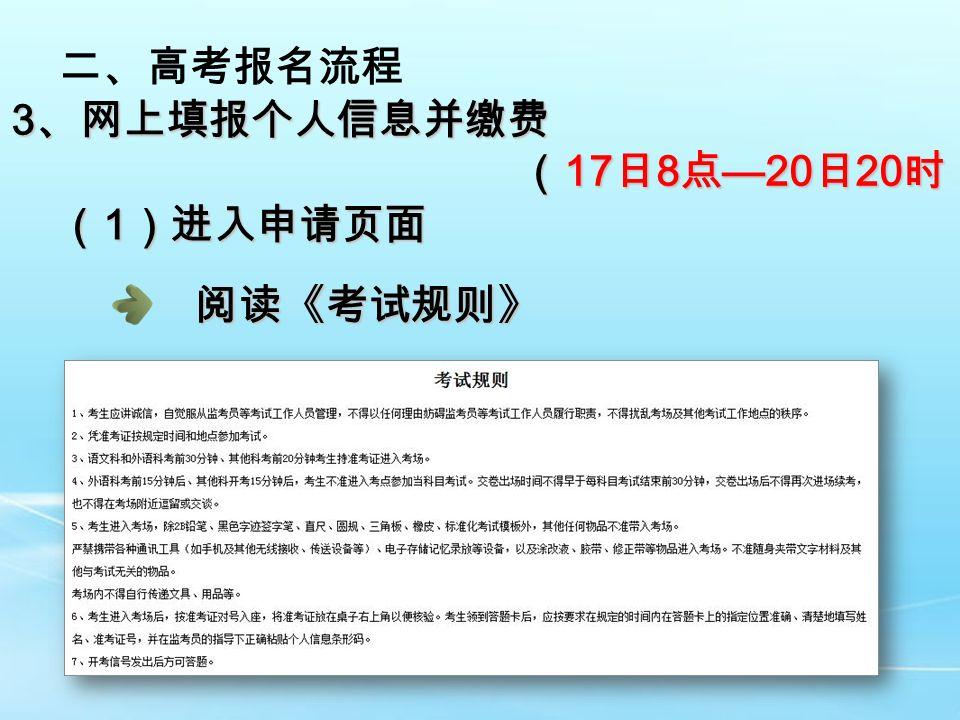 二、高考报名流程 3 、网上填报个人信息并缴费 ( 17 日 8 点 —20 日 20 时) ( 17 日 8 点 —20 日 20 时) ( 1 )进入申请页面 阅读《考试规则》