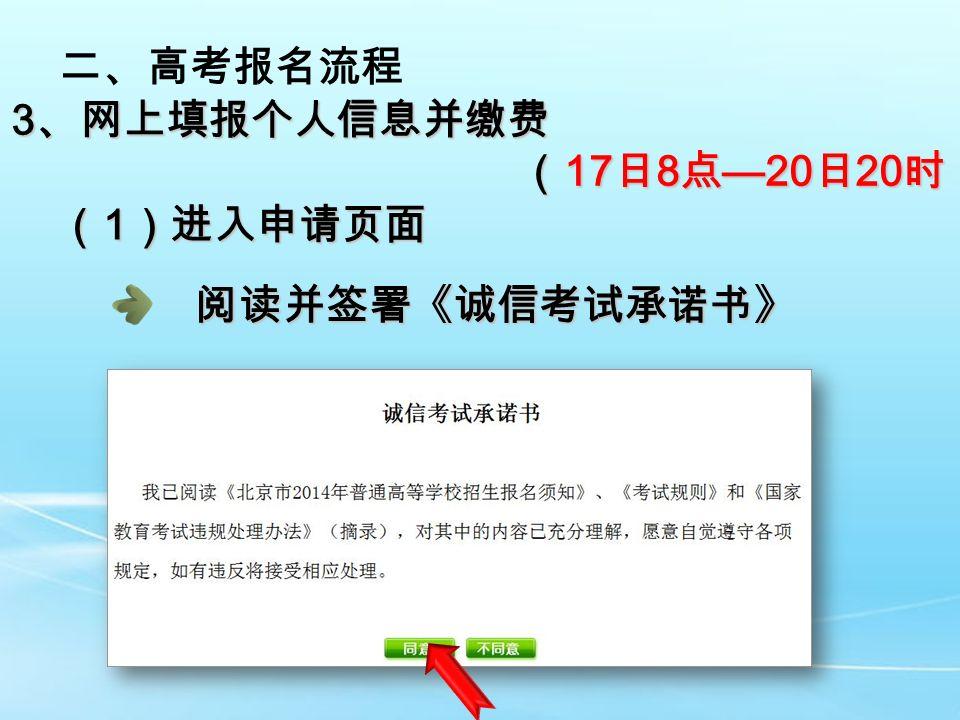 二、高考报名流程 3 、网上填报个人信息并缴费 ( 17 日 8 点 —20 日 20 时) ( 17 日 8 点 —20 日 20 时) ( 1 )进入申请页面 阅读并签署《诚信考试承诺书》