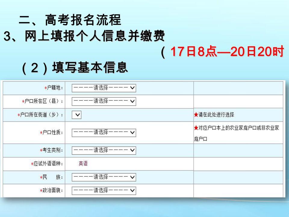 二、高考报名流程 3 、网上填报个人信息并缴费 ( 17 日 8 点 —20 日 20 时) ( 17 日 8 点 —20 日 20 时) ( 2 )填写基本信息