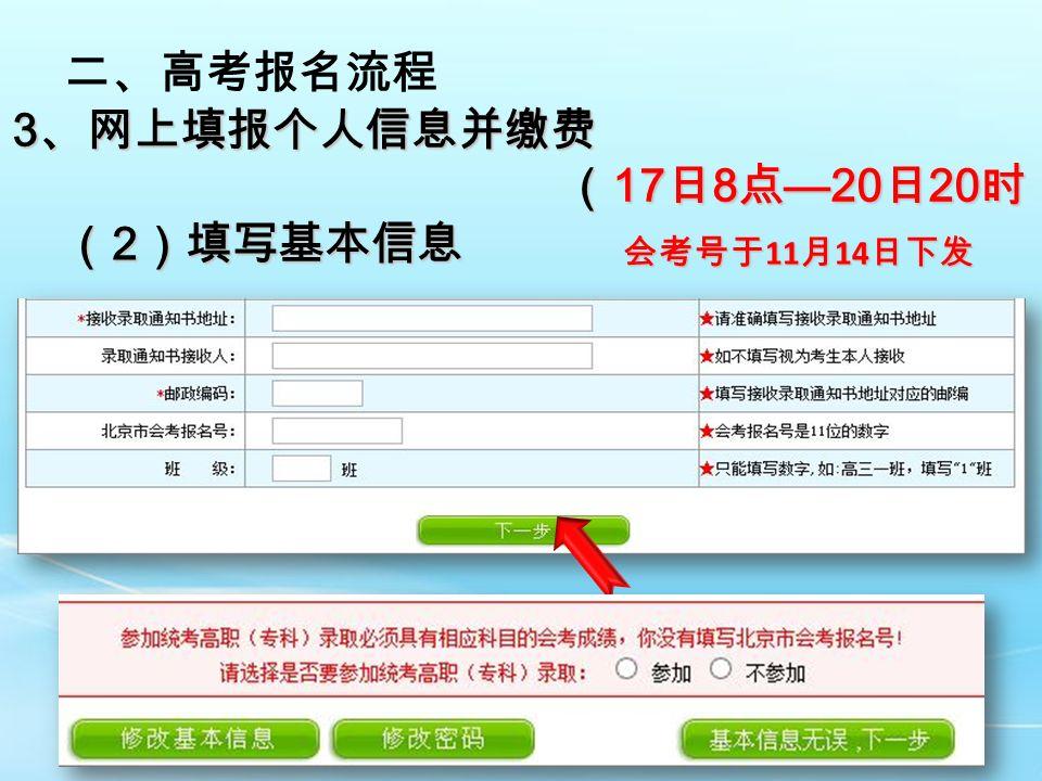 二、高考报名流程 3 、网上填报个人信息并缴费 ( 17 日 8 点 —20 日 20 时) ( 17 日 8 点 —20 日 20 时) ( 2 )填写基本信息 会考号于 11 月 14 日下发