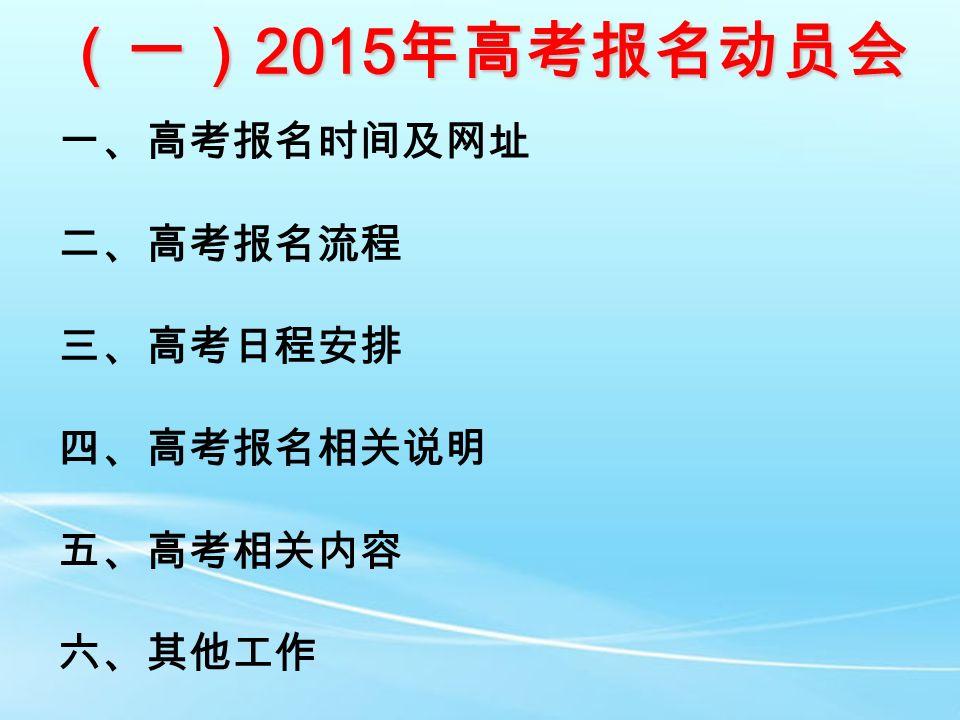 (一) 2015 年高考报名动员会 一、高考报名时间及网址 二、高考报名流程 三、高考日程安排 四、高考报名相关说明 五、高考相关内容 六、其他工作