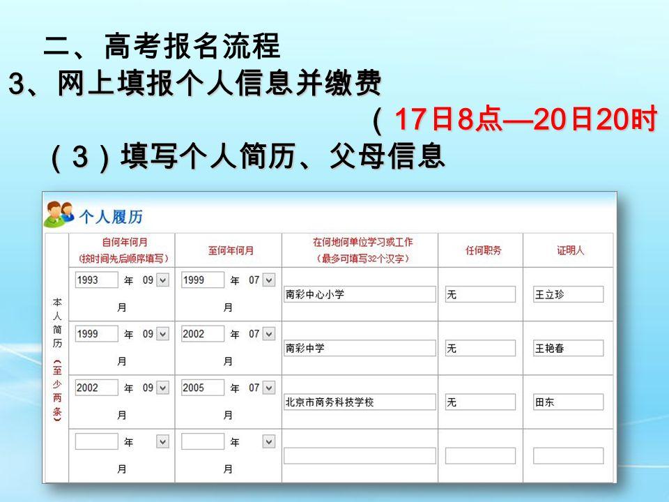 二、高考报名流程 3 、网上填报个人信息并缴费 ( 17 日 8 点 —20 日 20 时) ( 17 日 8 点 —20 日 20 时) ( 3 )填写个人简历、父母信息