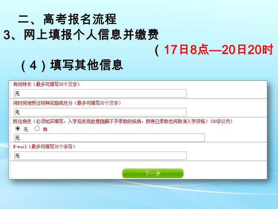 二、高考报名流程 3 、网上填报个人信息并缴费 ( 17 日 8 点 —20 日 20 时) ( 17 日 8 点 —20 日 20 时) ( 4 )填写其他信息