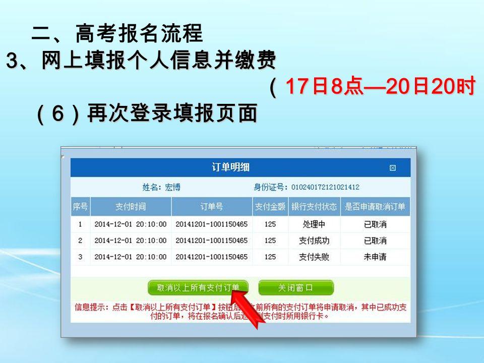 二、高考报名流程 3 、网上填报个人信息并缴费 ( 17 日 8 点 —20 日 20 时) ( 17 日 8 点 —20 日 20 时) ( 6 )再次登录填报页面