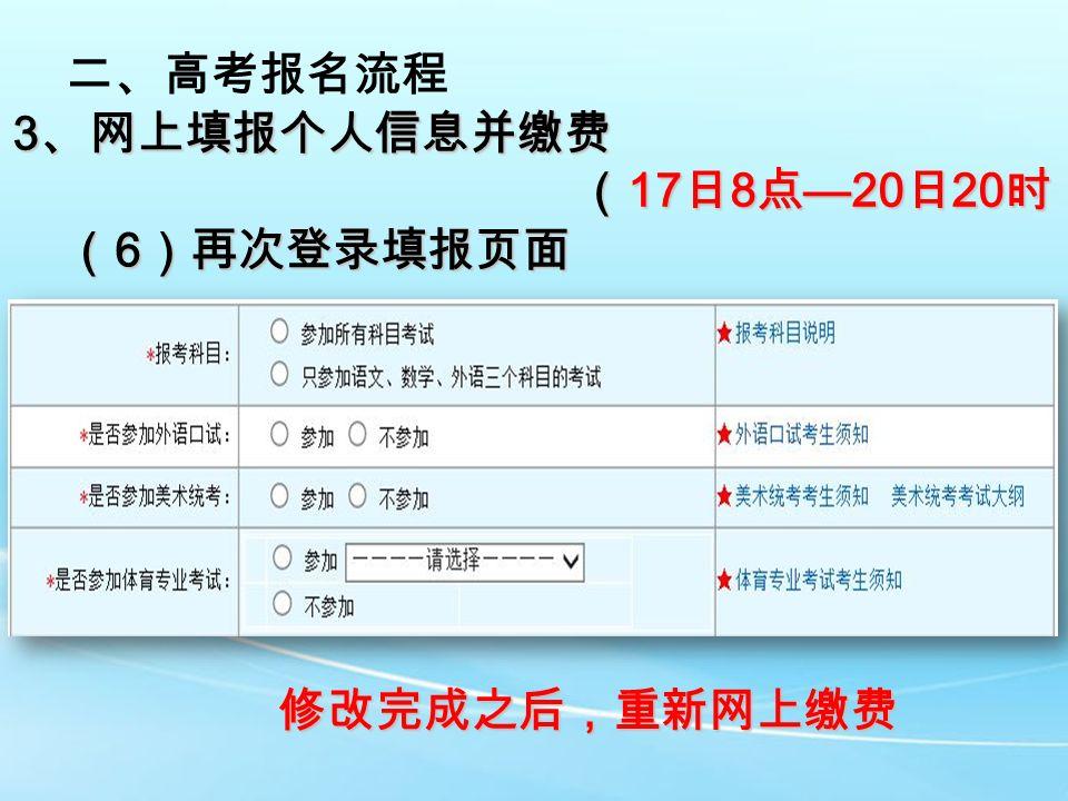 二、高考报名流程 3 、网上填报个人信息并缴费 ( 17 日 8 点 —20 日 20 时) ( 17 日 8 点 —20 日 20 时) ( 6 )再次登录填报页面 修改完成之后,重新网上缴费