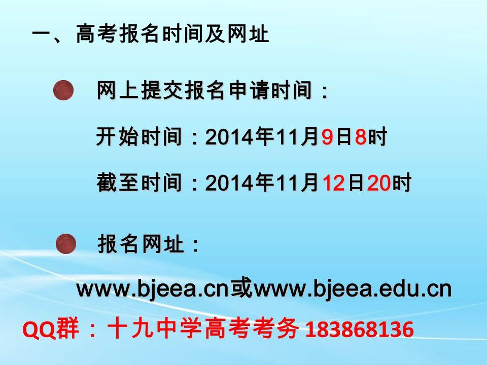 一、高考报名时间及网址 网上提交报名申请时间: 开始时间: 2014 年 11 月 9 日 8 时 截至时间: 2014 年 11 月 12 日 20 时 报名网址: www.bjeea.cn 或 www.bjeea.edu.cn QQ 群:十九中学高考考务 183868136