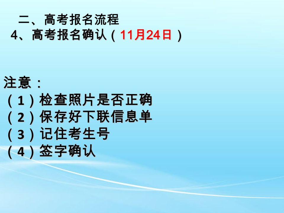 二、高考报名流程 4 、高考报名确认( 11 月 24 日) 注意: ( 1 )检查照片是否正确 ( 2 )保存好下联信息单 ( 3 )记住考生号 ( 4 )签字确认