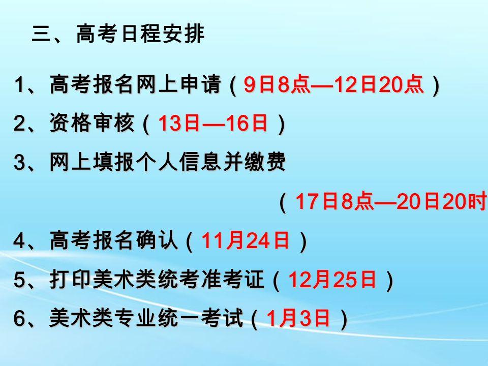 三、高考日程安排 1 、高考报名网上申请( 9 日 8 点 —12 日 20 点) 2 、资格审核( 13 日 —16 日) 3 、网上填报个人信息并缴费 ( 17 日 8 点 —20 日 20 时) ( 17 日 8 点 —20 日 20 时) 4 、高考报名确认( 11 月 24 日) 5 、打印美术类统考准考证( 12 月 25 日) 6 、美术类专业统一考试( 1 月 3 日)
