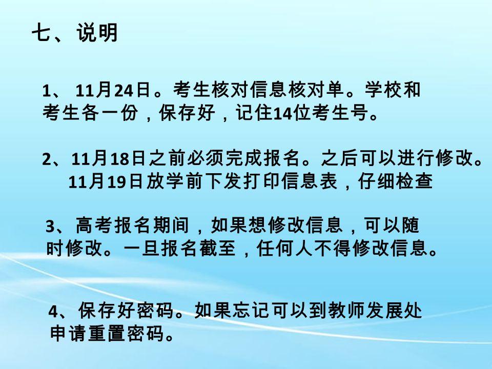 七、说明 1 、 11 月 24 日。考生核对信息核对单。学校和 考生各一份,保存好,记住 14 位考生号。 2 、 11 月 18 日之前必须完成报名。之后可以进行修改。 11 月 19 日放学前下发打印信息表,仔细检查 3 、高考报名期间,如果想修改信息,可以随 时修改。一旦报名截至,任何人不得修改信息。 4 、保存好密码。如果忘记可以到教师发展处 申请重置密码。