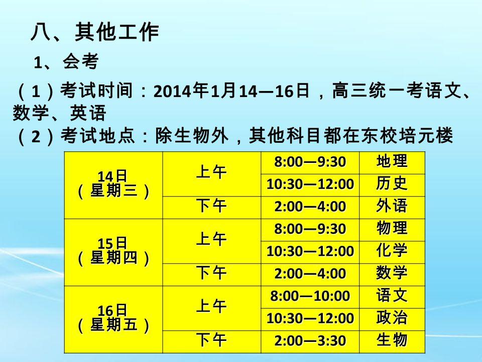 八、其他工作 1 、会考 14 日 (星期三) 上午 8:00—9:30 地理 10:30—12:00 历史 下午 2:00—4:00 外语 15 日 (星期四) 上午 8:00—9:30 物理 10:30—12:00 化学 下午 2:00—4:00 数学 16 日 (星期五) 上午 8:00—10:00 语文 10:30—12:00 政治 下午 2:00—3:30 生物 ( 1 )考试时间: 2014 年 1 月 14—16 日,高三统一考语文、 数学、英语 ( 2 )考试地点:除生物外,其他科目都在东校培元楼