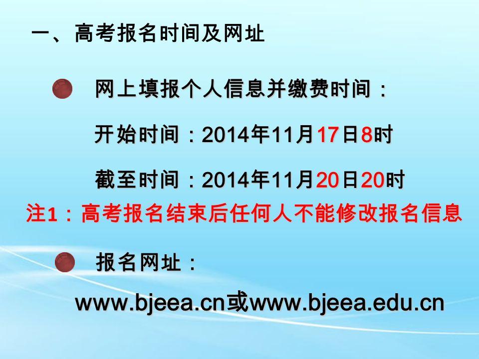 一、高考报名时间及网址 网上填报个人信息并缴费时间: 开始时间: 2014 年 11 月 17 日 8 时 截至时间: 2014 年 11 月 20 日 20 时 注 1 :高考报名结束后任何人不能修改报名信息 报名网址: www.bjeea.cn 或 www.bjeea.edu.cn