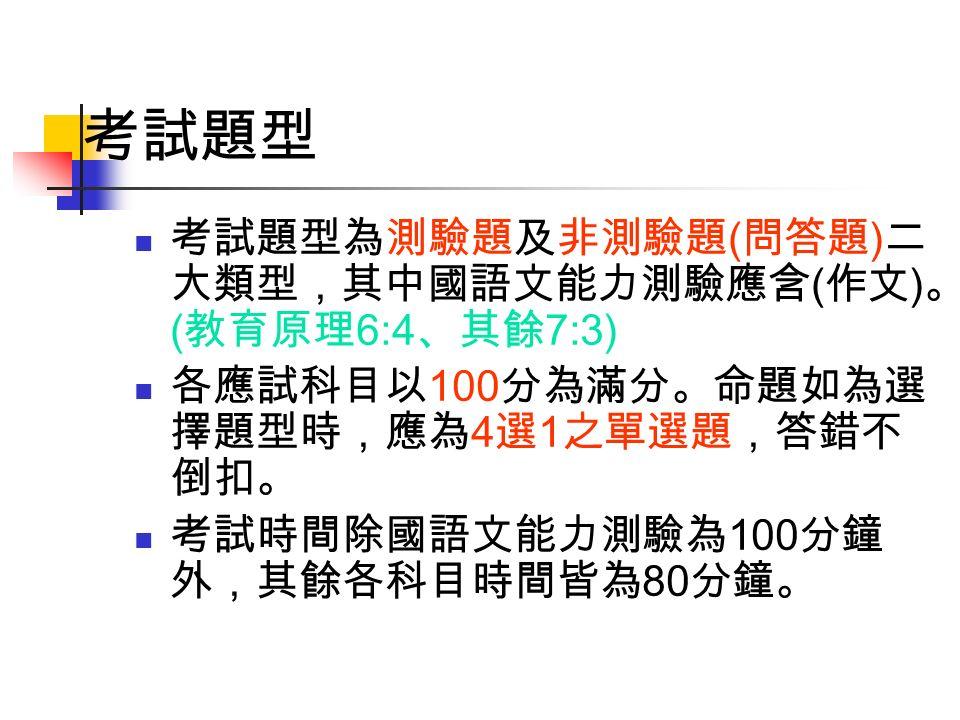考試題型 考試題型為測驗題及非測驗題 ( 問答題 ) 二 大類型,其中國語文能力測驗應含 ( 作文 ) 。 ( 教育原理 6:4 、其餘 7:3) 各應試科目以 100 分為滿分。命題如為選 擇題型時,應為 4 選 1 之單選題,答錯不 倒扣。 考試時間除國語文能力測驗為 100 分鐘 外,其餘各科目時間皆為 80 分鐘。