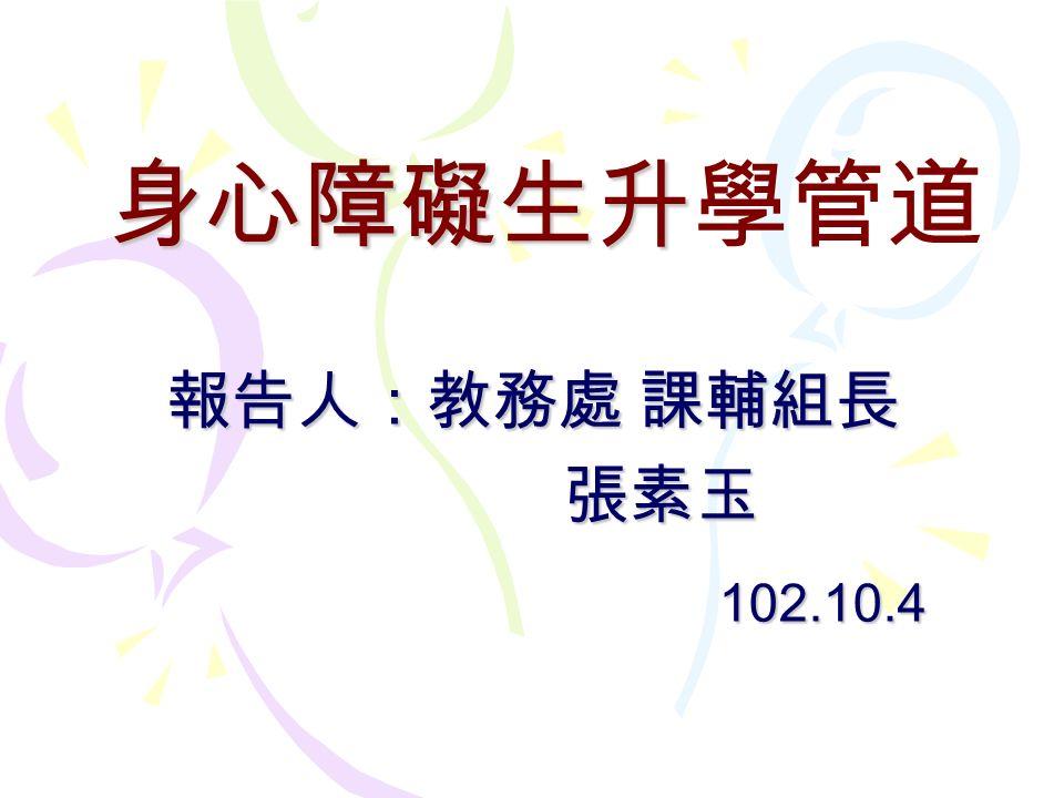 身心障礙生升學管道 報告人:教務處 課輔組長 張素玉 102.10.4