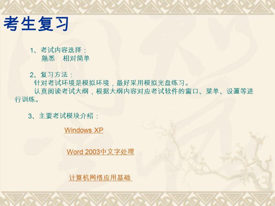 考生复习 1 、考试内容选择: 熟悉 相对简单 2 、复习方法: 针对考试环境是模拟环境,最好采用模拟光盘练习。 认真阅读考试大纲,根据大纲内容对应考试软件的窗口、菜单、设置等进 行训练。 3 、主要考试模块介绍: Windows XP Word 2003 中文字处理 计算机网络应用基础