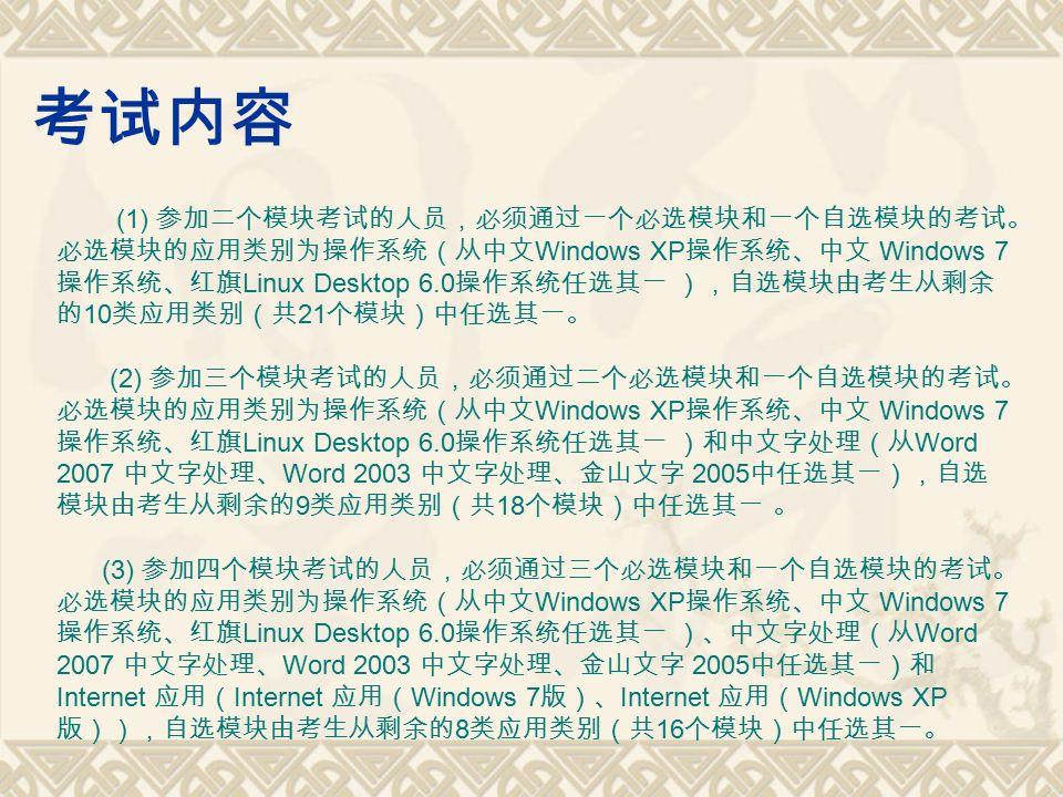 考试内容 (1) 参加二个模块考试的人员,必须通过一个必选模块和一个自选模块的考试。 必选模块的应用类别为操作系统(从中文 Windows XP 操作系统、中文 Windows 7 操作系统、红旗 Linux Desktop 6.0 操作系统任选其一 ),自选模块由考生从剩余 的 10 类应用类别(共 21 个模块)中任选其一。 (2) 参加三个模块考试的人员,必须通过二个必选模块和一个自选模块的考试。 必选模块的应用类别为操作系统(从中文 Windows XP 操作系统、中文 Windows 7 操作系统、红旗 Linux Desktop 6.0 操作系统任选其一 )和中文字处理(从 Word 2007 中文字处理、 Word 2003 中文字处理、金山文字 2005 中任选其一),自选 模块由考生从剩余的 9 类应用类别(共 18 个模块)中任选其一 。 (3) 参加四个模块考试的人员,必须通过三个必选模块和一个自选模块的考试。 必选模块的应用类别为操作系统(从中文 Windows XP 操作系统、中文 Windows 7 操作系统、红旗 Linux Desktop 6.0 操作系统任选其一 )、中文字处理(从 Word 2007 中文字处理、 Word 2003 中文字处理、金山文字 2005 中任选其一)和 Internet 应用( Internet 应用( Windows 7 版)、 Internet 应用( Windows XP 版)),自选模块由考生从剩余的 8 类应用类别(共 16 个模块)中任选其一。