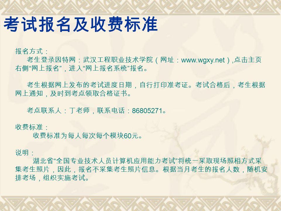 考试报名及收费标准 报名方式: 考生登录因特网:武汉工程职业技术学院(网址: www.wgxy.net ), 点击主页 右侧 网上报名 ,进入 网上报名系统 报名。 考生根据网上发布的考试进度日期,自行打印准考证。考试合格后,考生根据 网上通知,及时到考点领取合格证书。 考点联系人:丁老师,联系电话: 86805271 。 收费标准: 收费标准为每人每次每个模块 60 元。 说明: 湖北省 全国专业技术人员计算机应用能力考试 将统一采取现场照相方式采 集考生照片,因此,报名不采集考生照片信息。根据当月考生的报名人数,随机安 排考场,组织实施考试。