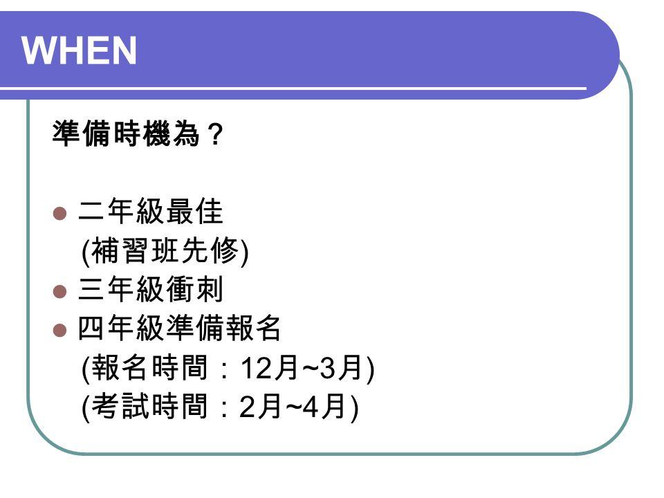 WHEN 準備時機為? 二年級最佳 ( 補習班先修 ) 三年級衝刺 四年級準備報名 ( 報名時間: 12 月 ~3 月 ) ( 考試時間: 2 月 ~4 月 )