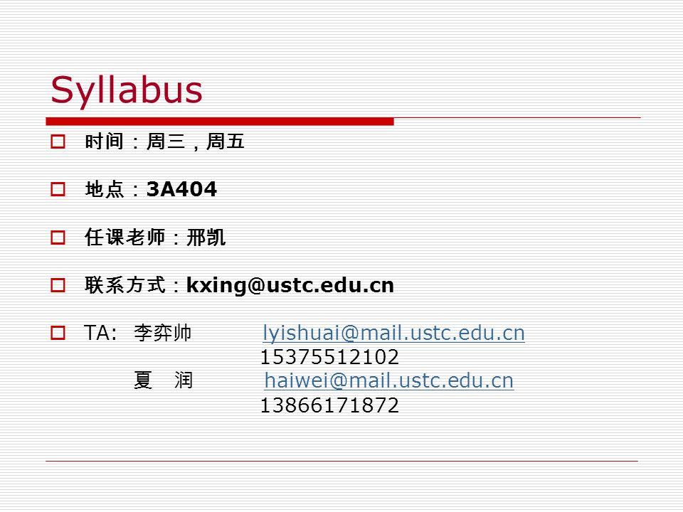 Syllabus  时间:周三,周五  地点: 3A404  任课老师:邢凯  联系方式: kxing@ustc.edu.cn  TA: 李弈帅 lyishuai@mail.ustc.edu.cnlyishuai@mail.ustc.edu.cn 15375512102 夏 润 haiwei@mail.ustc.edu.cnhaiwei@mail.ustc.edu.cn 13866171872