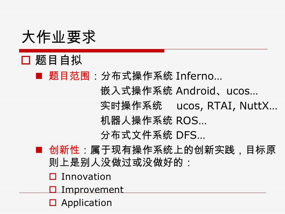 大作业要求  题目自拟 题目范围:分布式操作系统 Inferno… 嵌入式操作系统 Android 、 ucos… 实时操作系统 ucos, RTAI, NuttX… 机器人操作系统 ROS… 分布式文件系统 DFS… 创新性:属于现有操作系统上的创新实践,目标原 则上是别人没做过或没做好的:  Innovation  Improvement  Application