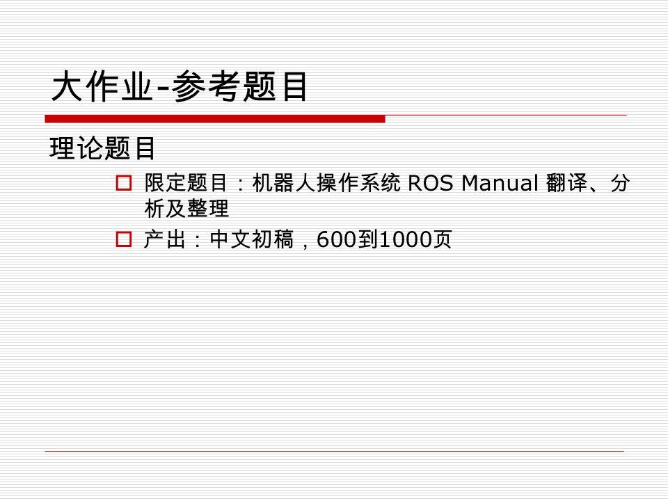 大作业 - 参考题目 理论题目  限定题目:机器人操作系统 ROS Manual 翻译、分 析及整理  产出:中文初稿, 600 到 1000 页