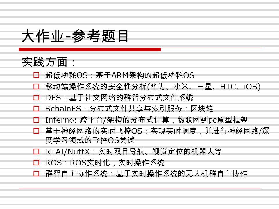 大作业 - 参考题目 实践方面:  超低功耗 OS :基于 ARM 架构的超低功耗 OS  移动端操作系统的安全性分析 ( 华为、小米、三星、 HTC 、 iOS)  DFS :基于社交网络的群智分布式文件系统  BchainFS :分布式文件共享与索引服务:区块链  Inferno: 跨平台 / 架构的分布式计算,物联网到 pc 原型框架  基于神经网络的实时飞控 OS :实现实时调度,并进行神经网络 / 深 度学习领域的飞控 OS 尝试  RTAI/NuttX :实时双目导航、视觉定位的机器人等  ROS : ROS 实时化,实时操作系统  群智自主协作系统:基于实时操作系统的无人机群自主协作