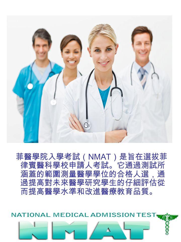 菲醫學院入學考試( NMAT )是旨在選拔菲 律賓醫科學校申請人考試。它通過測試所 涵蓋的範圍測量醫學學位的合格人選,通 過提高對未來醫學研究學生的仔細評估從 而提高醫學水準和改進醫療教育品質。