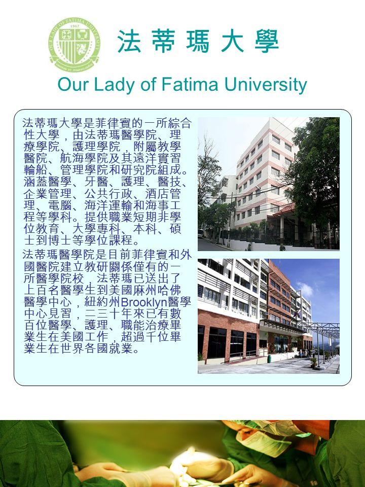 法 蒂 瑪 大 學 Our Lady of Fatima University 法蒂瑪大學是菲律賓的一所綜合 性大學,由法蒂瑪醫學院、理 療學院、護理學院,附屬教學 醫院、航海學院及其遠洋實習 輪船、管理學院和研究院組成。 涵蓋醫學、牙醫、護理、醫技、 企業管理、公共行政、酒店管 理、電腦、海洋運輸和海事工 程等學科。提供職業短期非學 位教育、大學專科、本科、碩 士到博士等學位課程。 法蒂瑪醫學院是目前菲律賓和外 國醫院建立教研關係僅有的一 所醫學院校,法蒂瑪已送出了 上百名醫學生到美國麻州哈佛 醫學中心,紐約州 Brooklyn 醫學 中心見習,二三十年來已有數 百位醫學、護理、職能治療畢 業生在美國工作,超過千位畢 業生在世界各國就業。