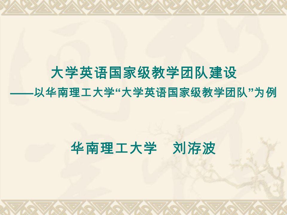 大学英语国家级教学团队建设 —— 以华南理工大学 大学英语国家级教学团队 为例 华南理工大学 刘洊波