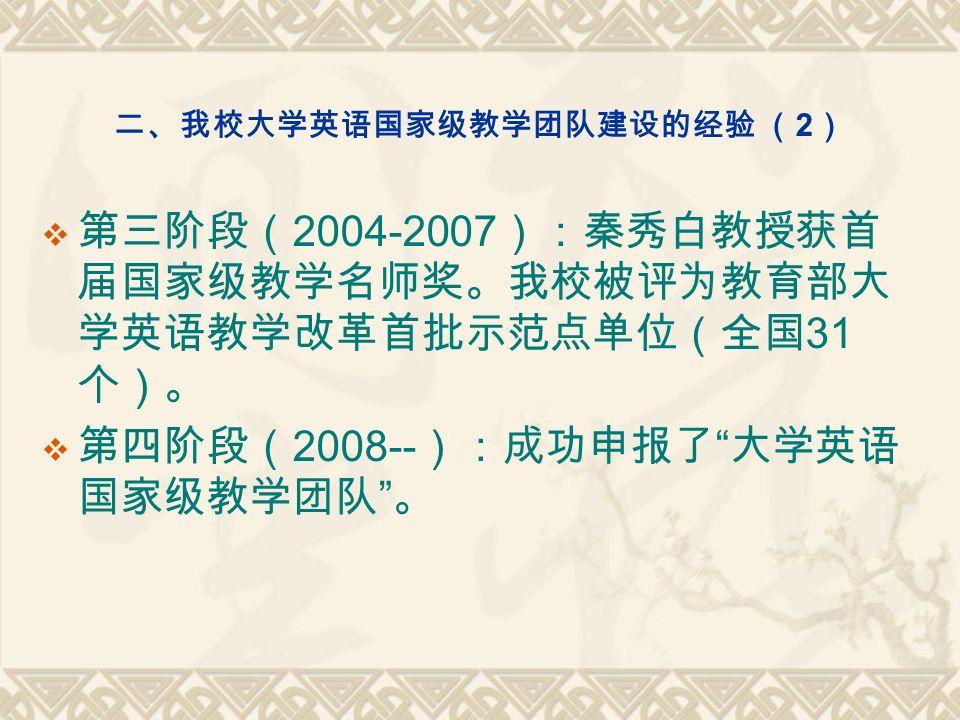 二、我校大学英语国家级教学团队建设的经验 ( 2 )  第三阶段( 2004-2007 ):秦秀白教授获首 届国家级教学名师奖。我校被评为教育部大 学英语教学改革首批示范点单位(全国 31 个)。  第四阶段( 2008-- ):成功申报了 大学英语 国家级教学团队 。