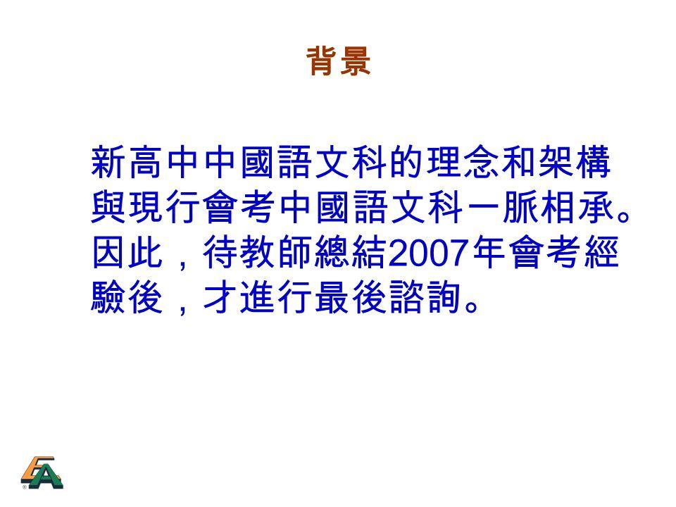 背景 新高中中國語文科的理念和架構 與現行會考中國語文科一脈相承。 因此,待教師總結 2007 年會考經 驗後,才進行最後諮詢。