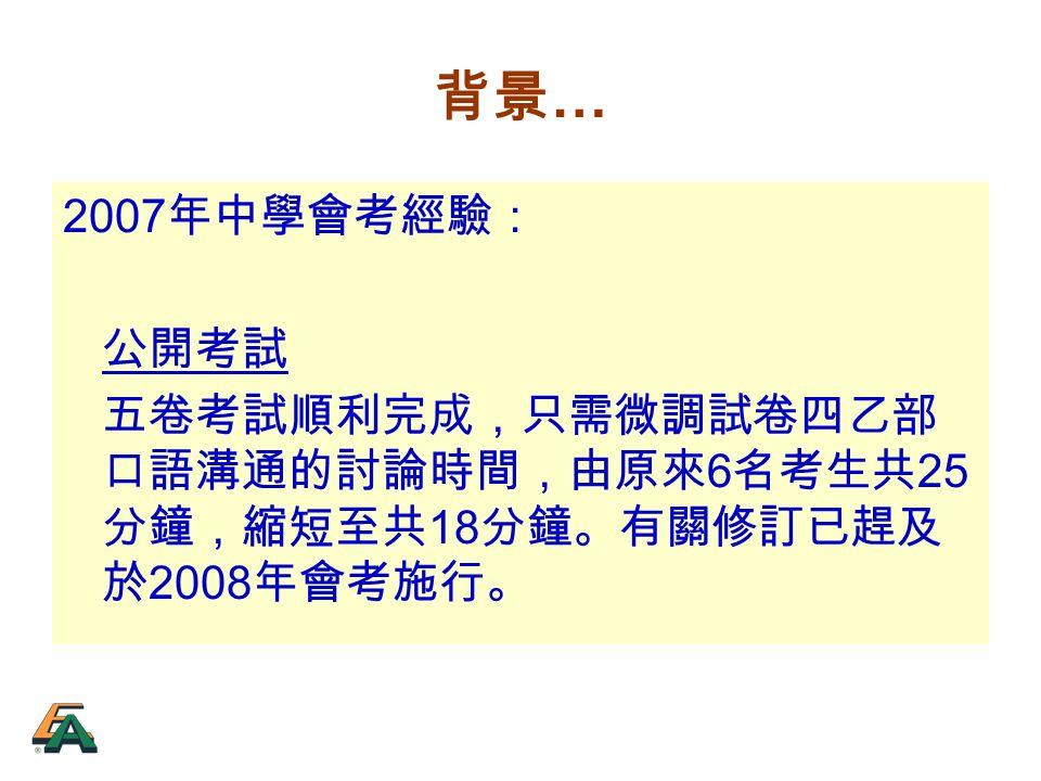 背景 … 2007 年中學會考經驗: 公開考試 五卷考試順利完成,只需微調試卷四乙部 口語溝通的討論時間,由原來 6 名考生共 25 分鐘,縮短至共 18 分鐘。有關修訂已趕及 於 2008 年會考施行。