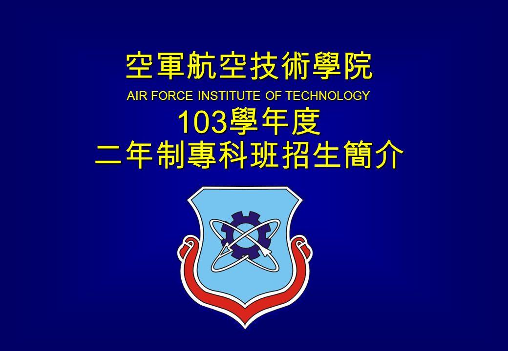 空軍航空技術學院 AIR FORCE INSTITUTE OF TECHNOLOGY 103 學年度 二年制專科班招生簡介