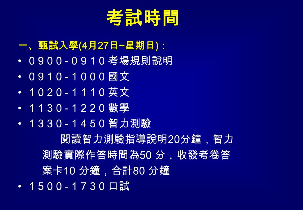 一、甄試入學 (4 月 27 日 ~ 星期日 ) : 0 9 0 0 - 0 9 1 0 考場規則說明 0 9 1 0 - 1 0 0 0 國文 1 0 2 0 - 1 1 1 0 英文 1 1 3 0 - 1 2 2 0 數學 1 3 3 0 - 1 4 5 0 智力測驗 閱讀智力測驗指導說明 20 分鐘,智力 測驗實際作答時間為 50 分,收發考卷答 案卡 10 分鐘,合計 80 分鐘 1 5 0 0 - 1 7 3 0 口試 考試時間