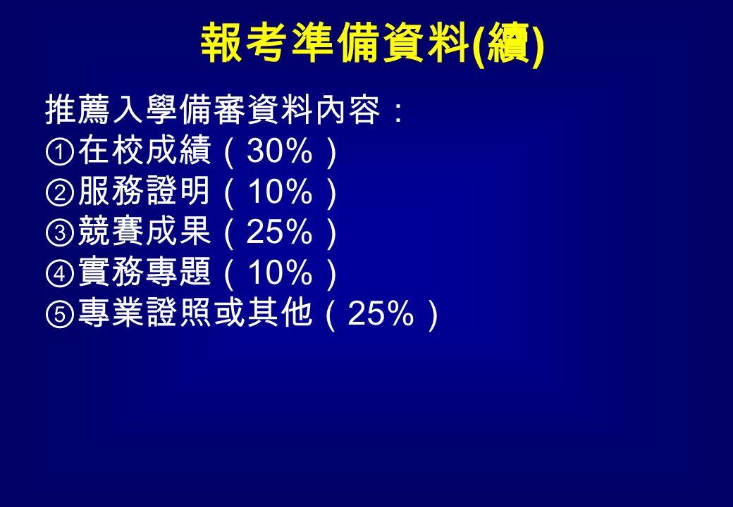 推薦入學備審資料內容: ①在校成績( 30% ) ②服務證明( 10% ) ③競賽成果( 25% ) ④實務專題( 10% ) ⑤專業證照或其他( 25% ) 報考準備資料 ( 續 )