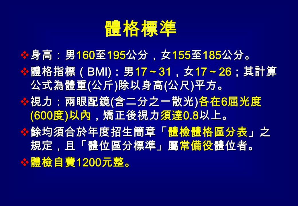  身高:男 160 至 195 公分,女 155 至 185 公分。  體格指標( BMI) :男 17 ~ 31 ,女 17 ~ 26 ;其計算 公式為體重 ( 公斤 ) 除以身高 ( 公尺 ) 平方。  視力:兩眼配鏡 ( 含二分之ㄧ散光 ) 各在 6 屈光度 (600 度 ) 以內,矯正後視力須達 0.8 以上。  餘均須合於年度招生簡章「體檢體格區分表」之 規定,且「體位區分標準」屬常備役體位者。  體檢自費 1200 元整。 體格標準
