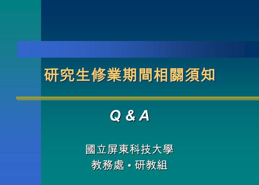研究生修業期間相關須知 Q & A 國立屏東科技大學 教務處 研教組